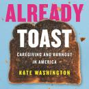 Already Toast: Caregiving and Burnout in America Audiobook