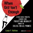 When Grit Isn't Enough: A High School Principal Examines How Poverty and Inequality Thwart the College-For-All Promise, Linda F. Nathan