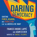 Daring Democracy: Igniting Power, Meaning, and Connection for the America We Want, Frances Moore Lappe, Adam Eichen