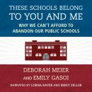 These Schools Belong to You and Me: Why We Can't Afford to Abandon Our Public Schools, Emily Gasoi, Deborah Meier