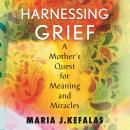 Harnessing Grief: A Mother's Quest for Meaning and Miracles Audiobook
