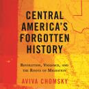 Central America's Forgotten History: Revolution, Violence, and the Roots of Migration Audiobook