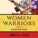 Women Warriors: An Unexpected History, Pamela D. Toler