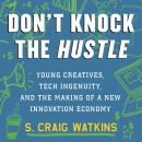 Don't Knock the Hustle: Young Creatives, Tech Ingenuity, and the Making of a New Innovation Economy, S. Craig Watkins