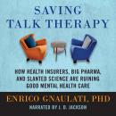 Saving Talk Therapy: How Health Insurers, Big Pharma, and Slanted Science are Ruining Good Mental Health Care, Enrico Gnaulati