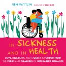 In Sickness and in Health: Love, Disability, and a Quest to Understand the Perils and Pleasures of Interabled Romance, Ben Mattlin