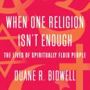 When One Religion Isn't Enough: The Lives of Spiritually Fluid People Audiobook