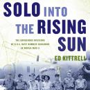 Solo into the Rising Sun: The Dangerous Missions of a U.S. Navy Bomber Squadron in World War II Audiobook