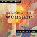 Dangerous Act of Worship: Living God's Call to Justice, Mark Labberton
