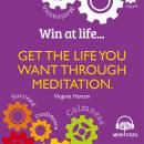 Win At Life: Get the Life You Want Through Meditation