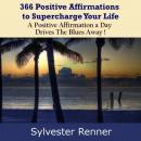 366 Positive Affirmations to Supercharge Your Life: A Positive Affirmation a Day Drives The Blues Away!, Sylvester Renner