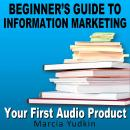 Beginner's Guide to Information Marketing: Your First Audio Product, Marcia Yudkin