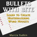 Bullets With Bite: Learn to Create Mouthwatering Word Nuggets, Marcia Yudkin