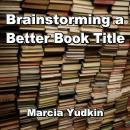 Brainstorming a Better Book Title, Marcia Yudkin