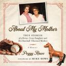 About My Mother: True Stories of a Horse-Crazy Daughter and Her Baseball-Obsessed Mother: A Memoir Audiobook