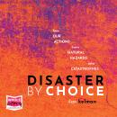 Disaster by Choice: How our actions turn natural hazards into catastrophes Audiobook