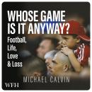 Whose Game Is It Anyway?: Football, Life, Love & Loss Audiobook