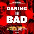 Daring to Be Bad, Thirtieth Anniversary Edition: Radical Feminism in America, 1967–1975 Audiobook