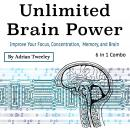 Unlimited Brain Power: Improve Your Focus, Concentration, Memory, and Brain Audiobook