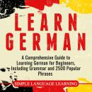 Learn German: A Comprehensive Guide to Learning German for Beginners, Including Grammar and 2500 Popular Phrases, Simple Language Learning
