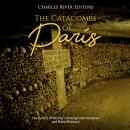 Catacombs of Paris, The: The History of the City's Underground Ossuaries and Burial Network, Charles River Editors