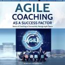 Agile Coaching as a Success Factor: Basics of Coaching to Successfully Manage Agile Teams Audiobook