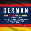 German: Learn German for Beginners: A Simple Guide that Will Help You on Your Language Learning Jour Audiobook