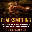 Blacksmithing: Blacksmithing For Beginners Audiobook