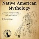 Native American Mythology: A Concise Guide to the Gods, Heroes, Sagas, Rituals and Beliefs of Native Audiobook