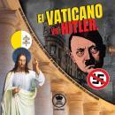 El Vaticano vs Hitler: Como Roma condeno la Alemania Nazi, el Racismo del III Reich, la propaganda d Audiobook