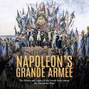 Napoleon's Grande Armée: The History and Legacy of the French Army during the Napoleonic Wars Audiobook