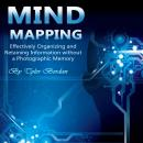 Mind Mapping: Effectively Organizing and Retaining Information Without a Photographic Memory Audiobook