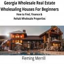 Georgia Wholesale Real Estate Wholesaling Houses for Beginners: How to Find, Finance & Rehab Wholesale Properties, Fleming Merrill