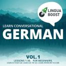 Learn Conversational German Vol. 1: Lessons 1-30. For beginners. Learn in your car. Learn on the go. Learn wherever you are., Linguaboost