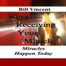 Keys to Receiving Your Miracle: Miracles Happen Today, Bill Vincent