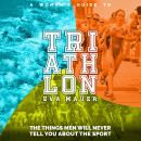Woman's Guide to Triathlon: The Things Men Will Never Tell You About the Sport, Natalia Stepanova, Eva Mauer