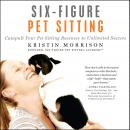 Six-Figure Pet Sitting: Catapult Your Pet Sitting Business to Unlimited Success, Kristin Morrison