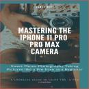 Mastering the iPhone 11 Pro and Pro Max Camera: Smart Phone Photography Taking Pictures like a Pro E Audiobook