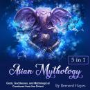 Asian Mythology: Gods, Goddesses, and Mythological Creatures from the Orient Audiobook