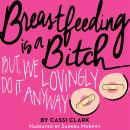 Breastfeeding is a Bitch, But We Lovingly Do it Anyway, Cassi Clark