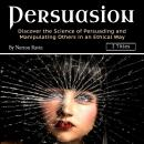 Persuasion: Discover the Science of Persuading and Manipulating Others in an Ethical Way Audiobook