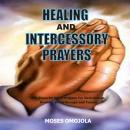 Healing And Intercessory Prayers: 400 Powerful Night Prayers For Deliverance, Healing, Breakthrough And Favors, Moses Omojola