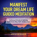 Manifest Your Dream Life Guided Meditation: Use the Law of Attraction for Manifesting Wealth, Success, Money, Health, Abundance, & Love, Meditation Meadow
