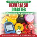 Revierta Su Diabetes: Guía De Dieta Natural Para Principiantes Para Revertir La Diabetes: Cure, Redu Audiobook