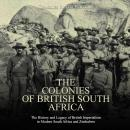 Colonies of British South Africa, The: The History and Legacy of British Imperialism in Modern South Audiobook