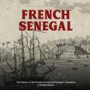 French Senegal: The History of the French Colony and Senegal's Transition to Independence Audiobook