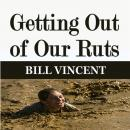 Getting Out of Our Ruts, Bill Vincent