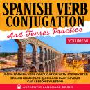 Spanish Verb Conjugation And Tenses Practice Volume VI: Learn Spanish Verb Conjugation With Step By  Audiobook