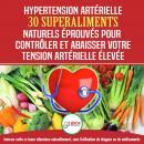 Hypertension Artérielle: 30 Superaliments Naturels Et Éprouvés Pour Contrôler Et Réduire Votre Tensi Audiobook