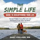 Simple Life Guide To Decluttering Your Life: The How-To Book of Doing More with Less and Focusing on the Things That Matter, Gary Collins